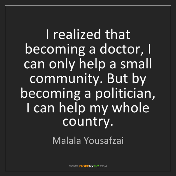 Malala Yousafzai: I realized that becoming a doctor, I can only help a...