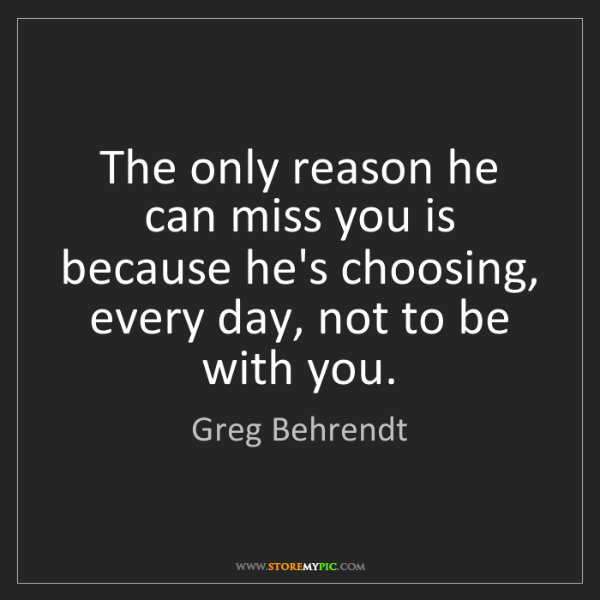 Greg Behrendt: The only reason he can miss you is because he's choosing,...