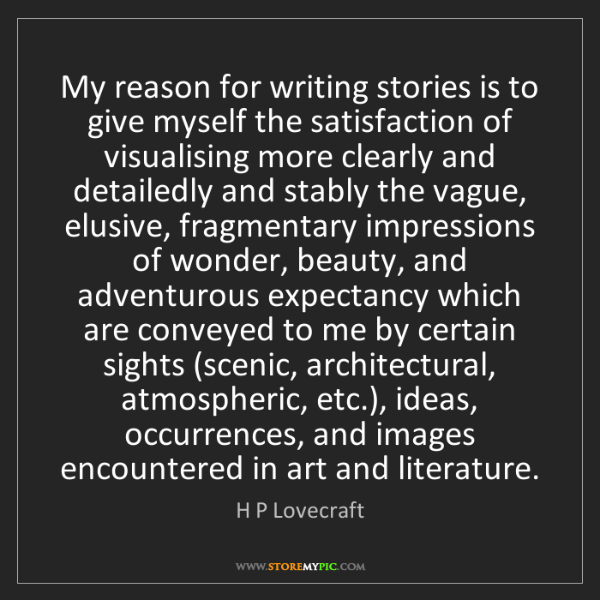 H P Lovecraft: My reason for writing stories is to give myself the satisfaction...