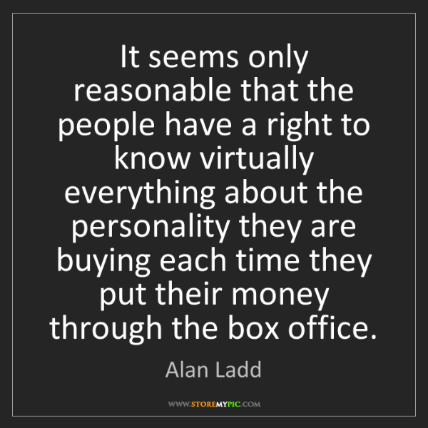 Alan Ladd: It seems only reasonable that the people have a right...