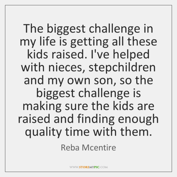 The biggest challenge in my life is getting all these kids raised. ...