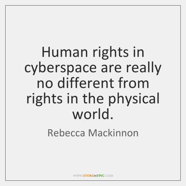 Human rights in cyberspace are really no different from rights in the ...
