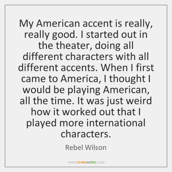 My American accent is really, really good. I started out in the ...
