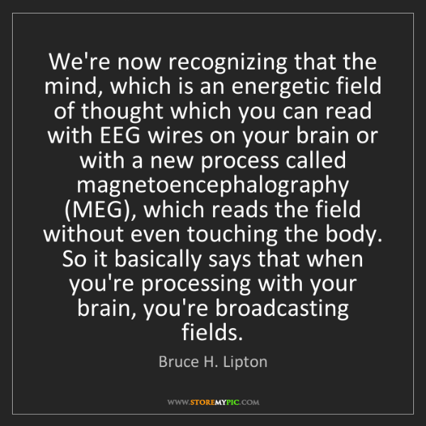 Bruce H. Lipton: We're now recognizing that the mind, which is an energetic...
