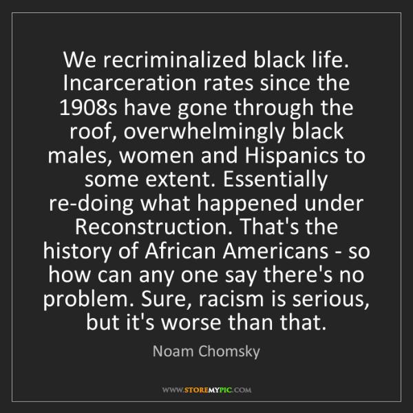 Noam Chomsky: We recriminalized black life. Incarceration rates since...