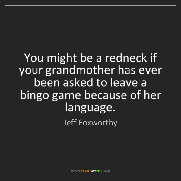 Jeff Foxworthy: You might be a redneck if your grandmother has ever been...