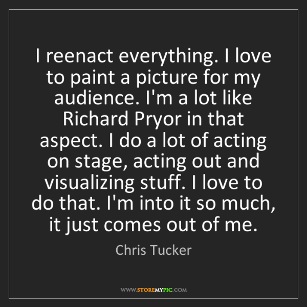 Chris Tucker: I reenact everything. I love to paint a picture for my...