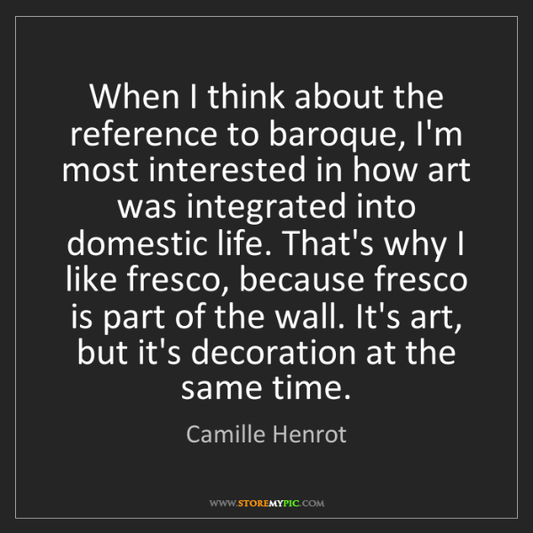 Camille Henrot: When I think about the reference to baroque, I'm most...