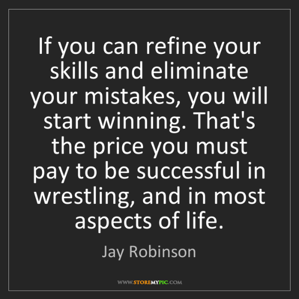 Jay Robinson: If you can refine your skills and eliminate your mistakes,...