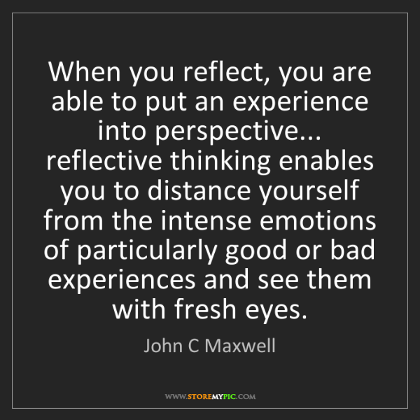 John C Maxwell: When you reflect, you are able to put an experience into...