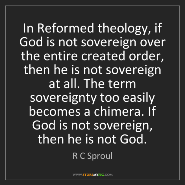 R C Sproul: In Reformed theology, if God is not sovereign over the...