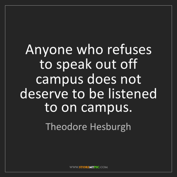 Theodore Hesburgh: Anyone who refuses to speak out off campus does not deserve...