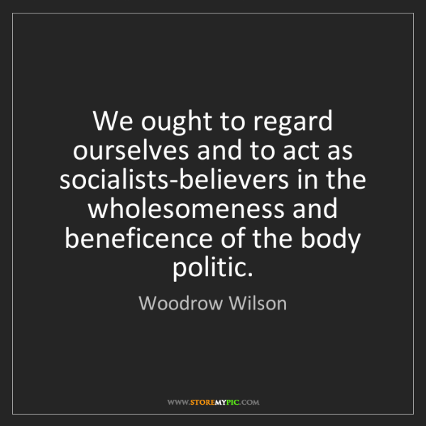 Woodrow Wilson: We ought to regard ourselves and to act as socialists-believers...