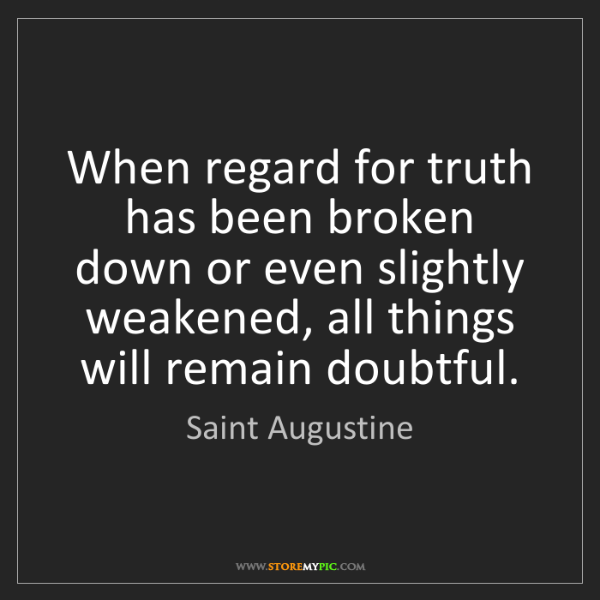 Saint Augustine: When regard for truth has been broken down or even slightly...