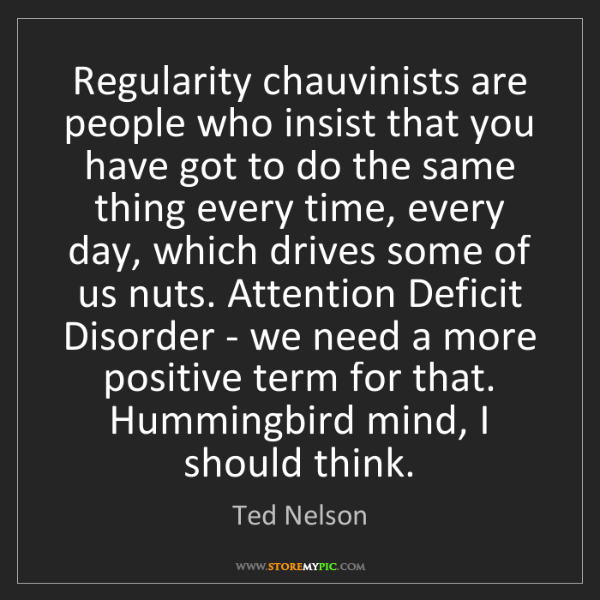 Ted Nelson: Regularity chauvinists are people who insist that you...