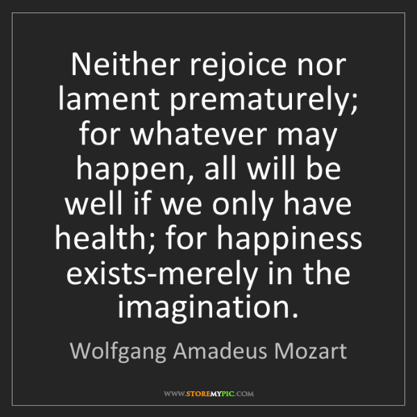 Wolfgang Amadeus Mozart: Neither rejoice nor lament prematurely; for whatever...