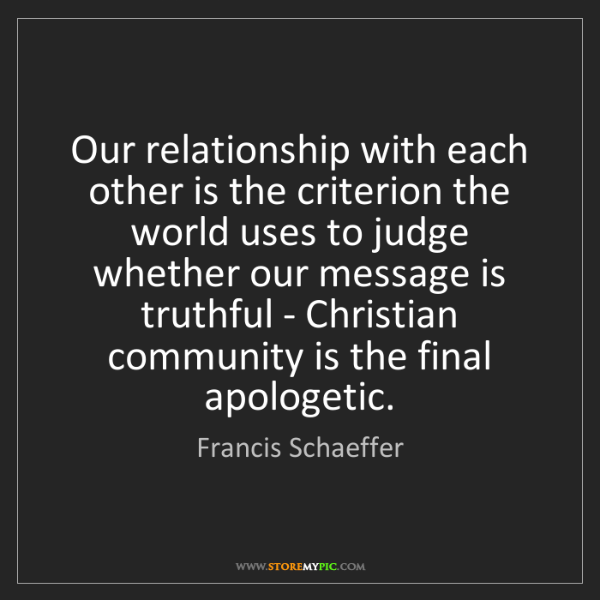 Francis Schaeffer: Our relationship with each other is the criterion the...