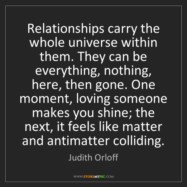 Judith Orloff: Relationships carry the whole universe within them. They...