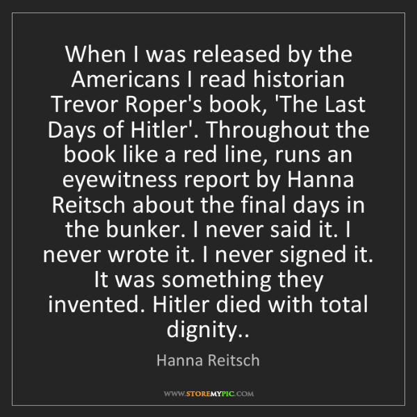 Hanna Reitsch: When I was released by the Americans I read historian...