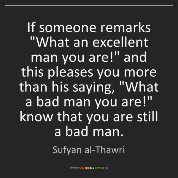 "Sufyan al-Thawri: If someone remarks ""What an excellent man you are!"" and..."