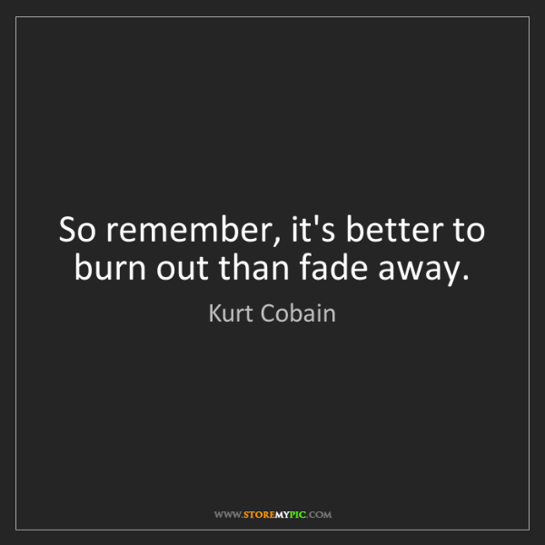 Kurt Cobain: So remember, it's better to burn out than fade away.