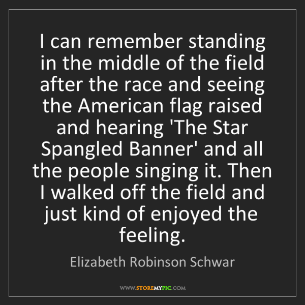 Elizabeth Robinson Schwar: I can remember standing in the middle of the field after...