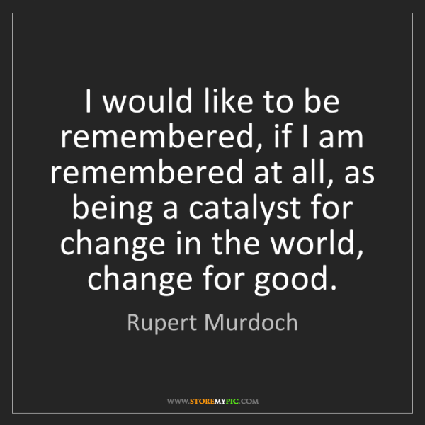 Rupert Murdoch: I would like to be remembered, if I am remembered at...