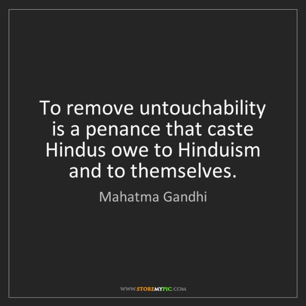 Mahatma Gandhi: To remove untouchability is a penance that caste Hindus...