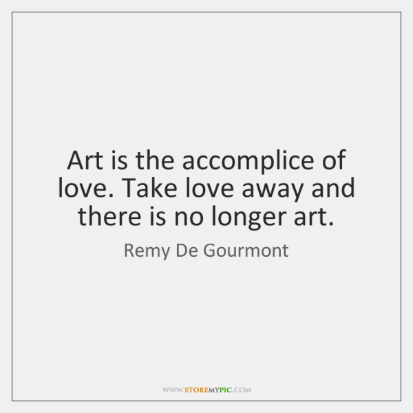 Art is the accomplice of love. Take love away and there is ...