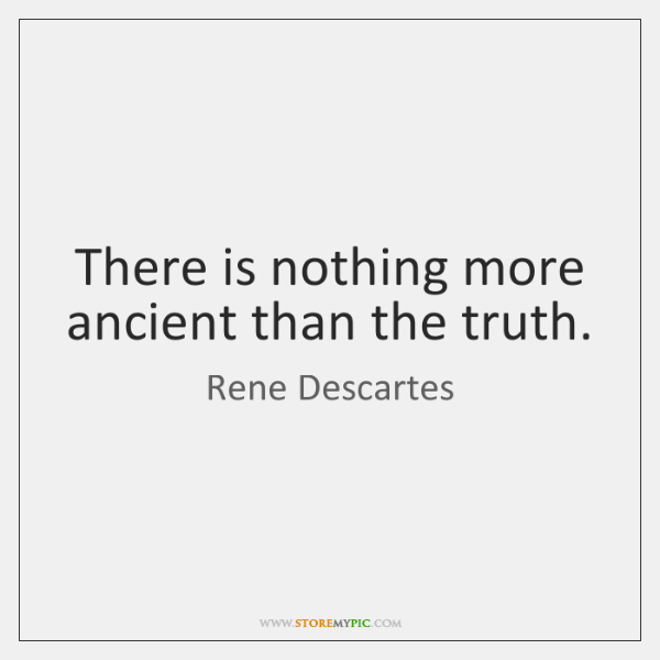 There is nothing more ancient than the truth.