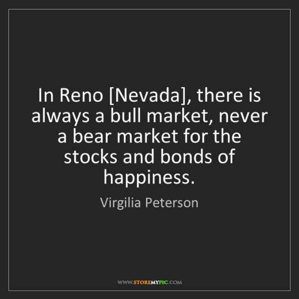 Virgilia Peterson: In Reno [Nevada], there is always a bull market, never...