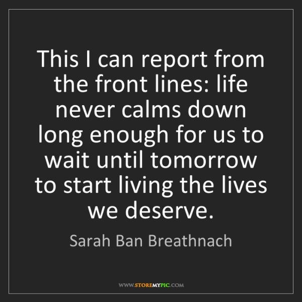 Sarah Ban Breathnach: This I can report from the front lines: life never calms...