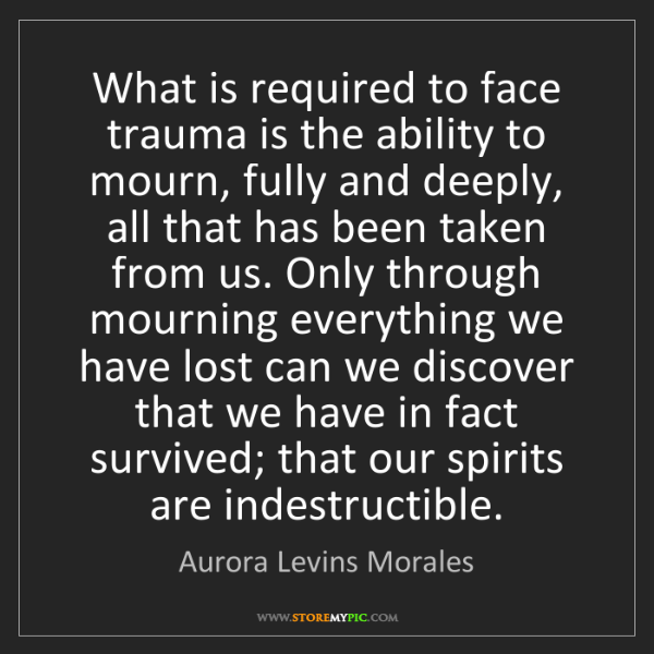 Aurora Levins Morales: What is required to face trauma is the ability to mourn,...