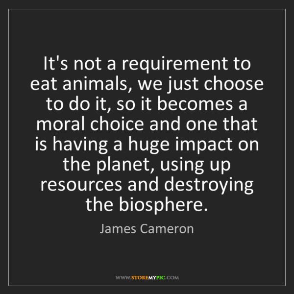 James Cameron: It's not a requirement to eat animals, we just choose...