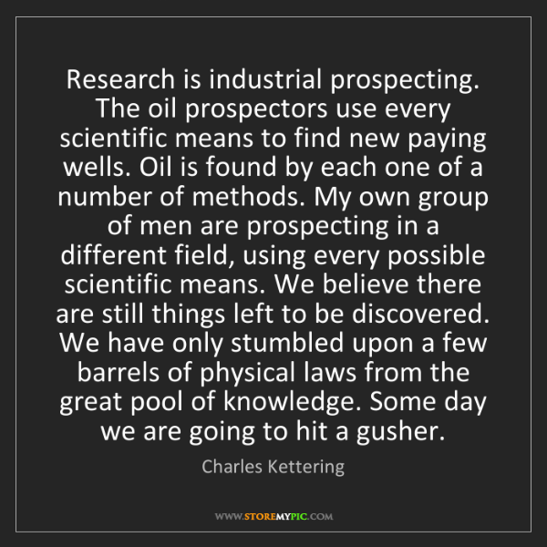 Charles Kettering: Research is industrial prospecting. The oil prospectors...