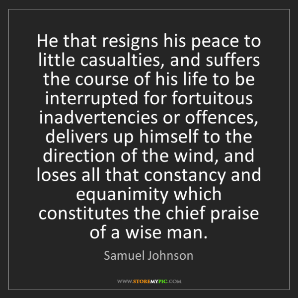 Samuel Johnson: He that resigns his peace to little casualties, and suffers...