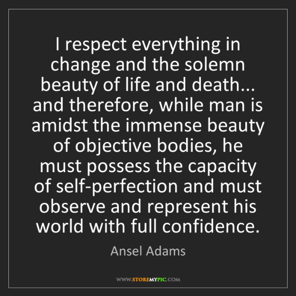 Ansel Adams: I respect everything in change and the solemn beauty...