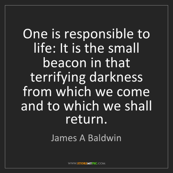 James A Baldwin: One is responsible to life: It is the small beacon in...