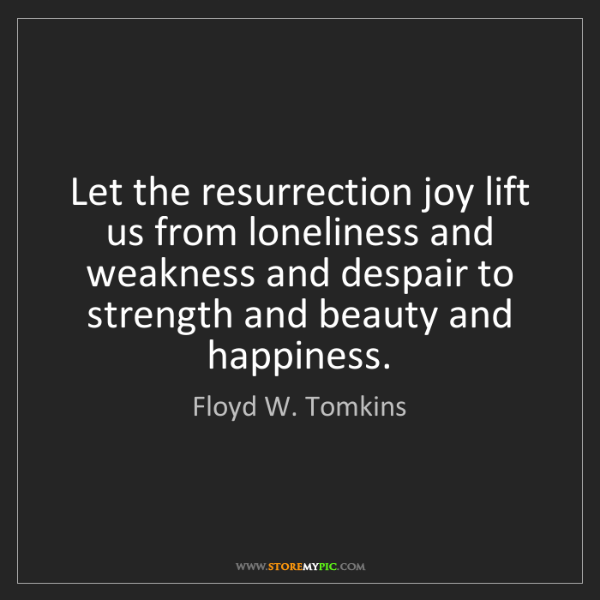 Floyd W. Tomkins: Let the resurrection joy lift us from loneliness and...
