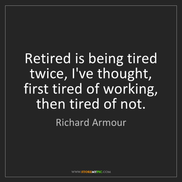 Richard Armour: Retired is being tired twice, I've thought, first tired...