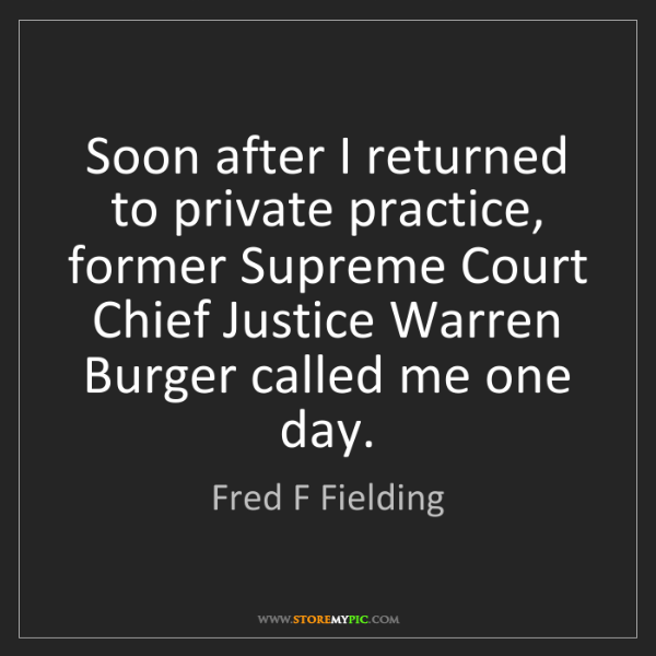 Fred F Fielding: Soon after I returned to private practice, former Supreme...