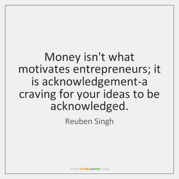 Money isn't what motivates entrepreneurs; it is acknowledgement-a craving for your ideas ...