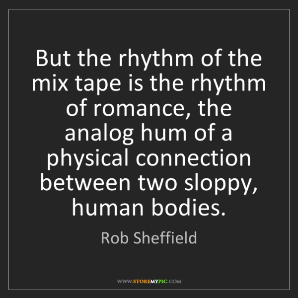Rob Sheffield: But the rhythm of the mix tape is the rhythm of romance,...