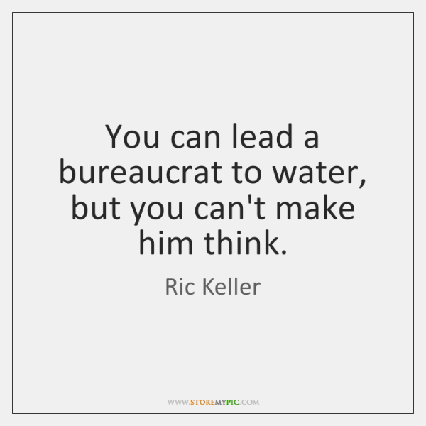 You can lead a bureaucrat to water, but you can't make him ...
