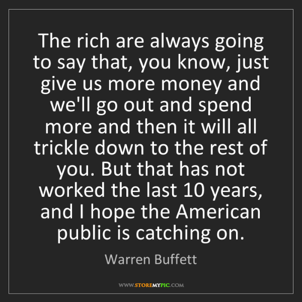 Warren Buffett: The rich are always going to say that, you know, just...