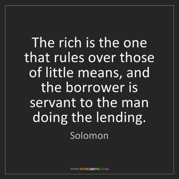 Solomon: The rich is the one that rules over those of little means,...