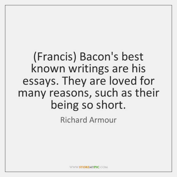 (Francis) Bacon's best known writings are his essays. They are loved for ...