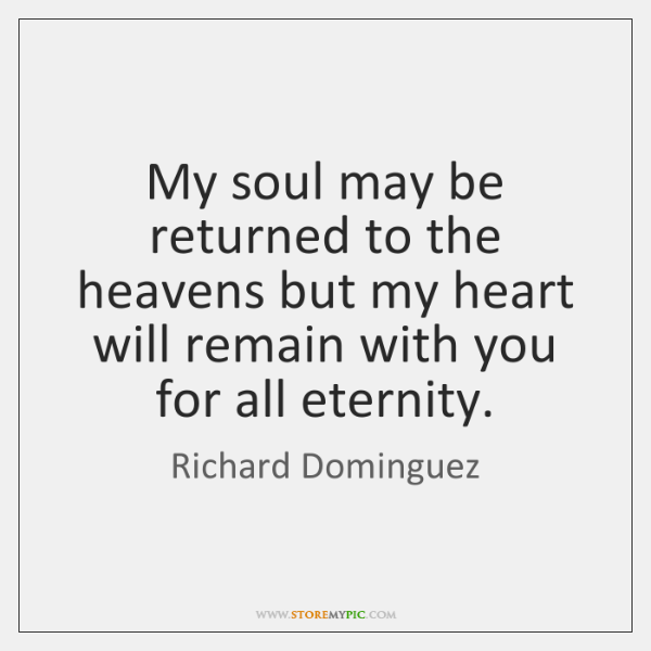 My soul may be returned to the heavens but my heart will ...