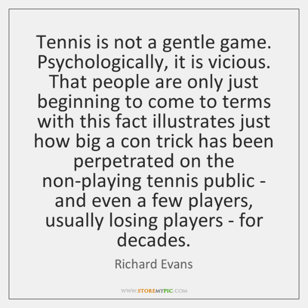 Tennis is not a gentle game. Psychologically, it is vicious. That people ...