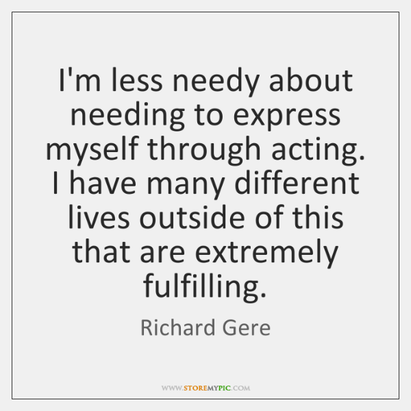 I'm less needy about needing to express myself through acting. I have ...